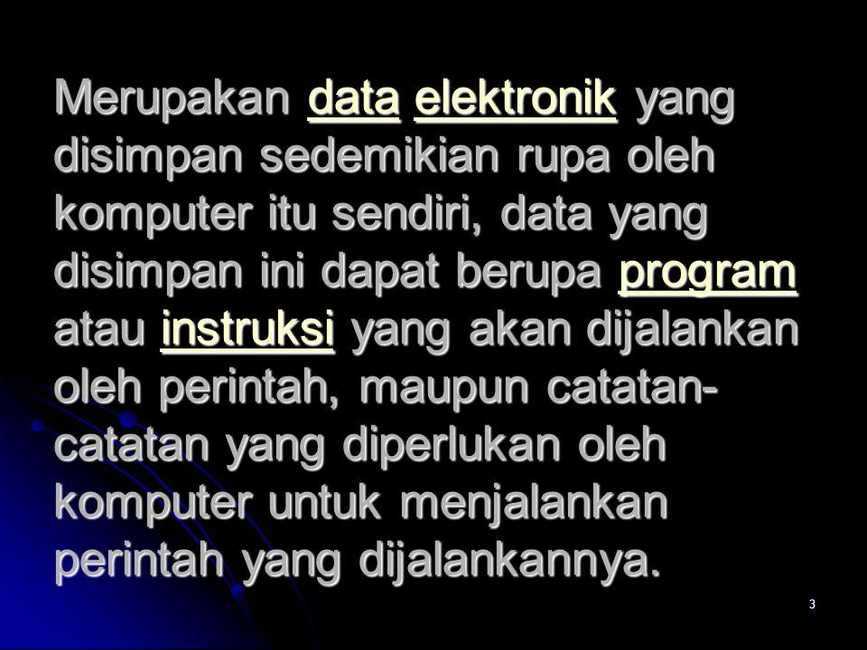 3 Merupakan data elektronik yang disimpan sedemikian rupa oleh komputer itu sendiri, data yang disimpan ini dapat berupa program atau instruksi yang a