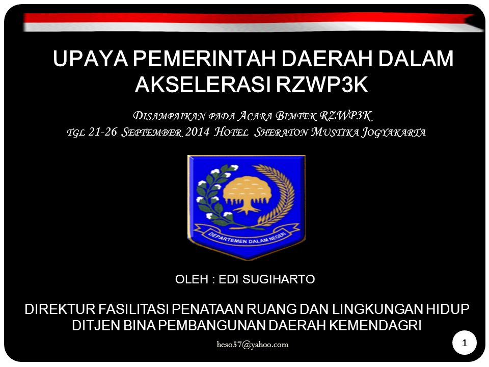 heso57@yahoo.com 1 OLEH : EDI SUGIHARTO DIREKTUR FASILITASI PENATAAN RUANG DAN LINGKUNGAN HIDUP DITJEN BINA PEMBANGUNAN DAERAH KEMENDAGRI UPAYA PEMERINTAH DAERAH DALAM AKSELERASI RZWP3K D ISAMPAIKAN PADA A CARA B IMTEK RZWP3K TGL 21-26 S EPTEMBER 2014 H OTEL S HERATON M USTIKA J OGYAKARTA