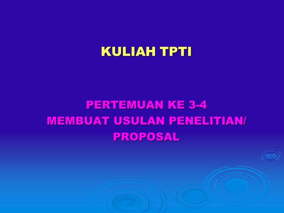 KULIAH TPTI PERTEMUAN KE 3-4 MEMBUAT USULAN PENELITIAN/ PROPOSAL