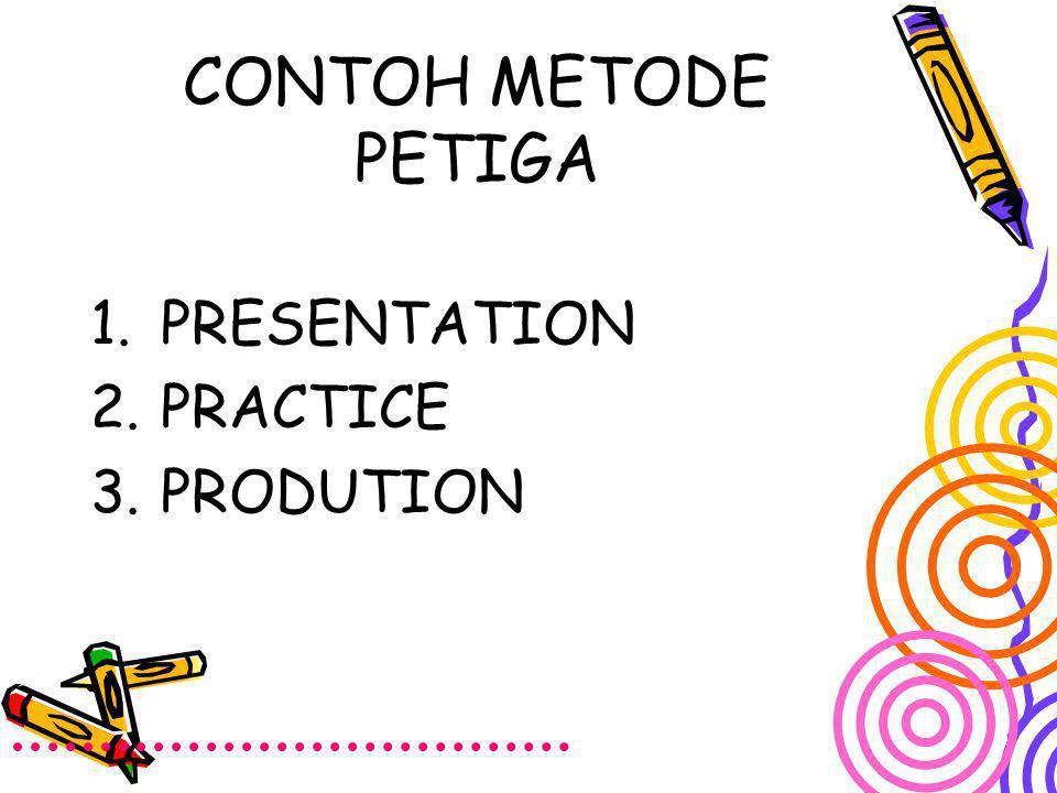 CONTOH METODE PETIGA 1.PRESENTATION 2.PRACTICE 3.PRODUTION