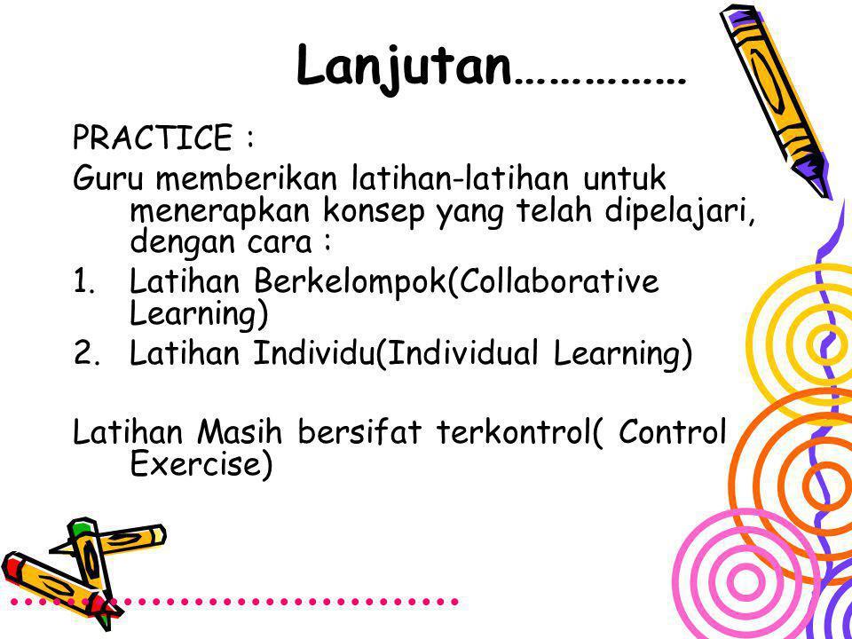 Lanjutan…………… PRACTICE : Guru memberikan latihan-latihan untuk menerapkan konsep yang telah dipelajari, dengan cara : 1.Latihan Berkelompok(Collaborat