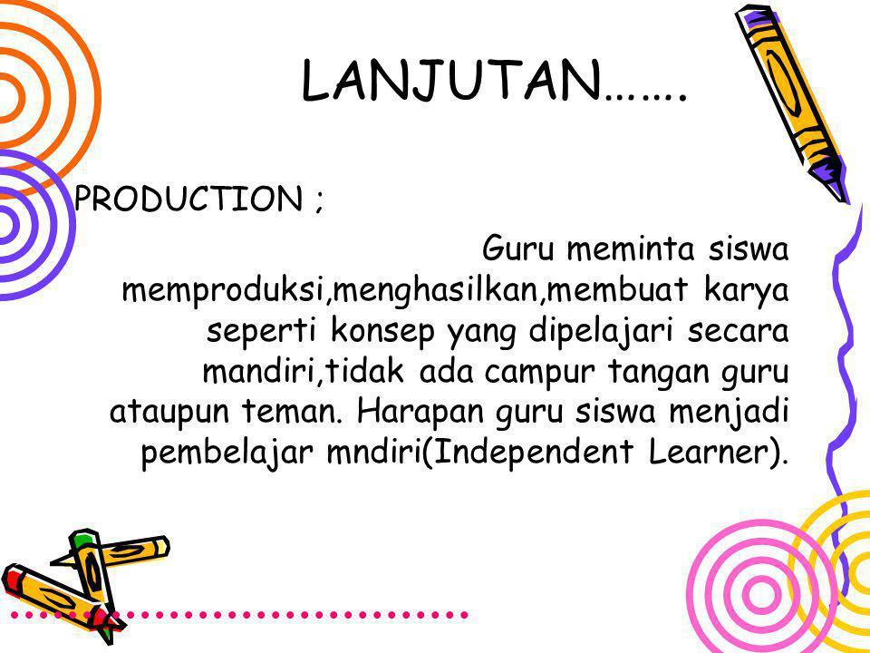 LANJUTAN……. PRODUCTION ; Guru meminta siswa memproduksi,menghasilkan,membuat karya seperti konsep yang dipelajari secara mandiri,tidak ada campur tang