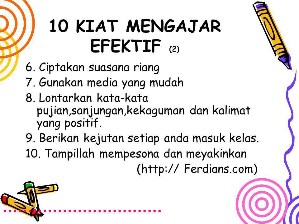 10 KIAT MENGAJAR EFEKTIF (2) 6. Ciptakan suasana riang 7. Gunakan media yang mudah 8. Lontarkan kata-kata pujian,sanjungan,kekaguman dan kalimat yang