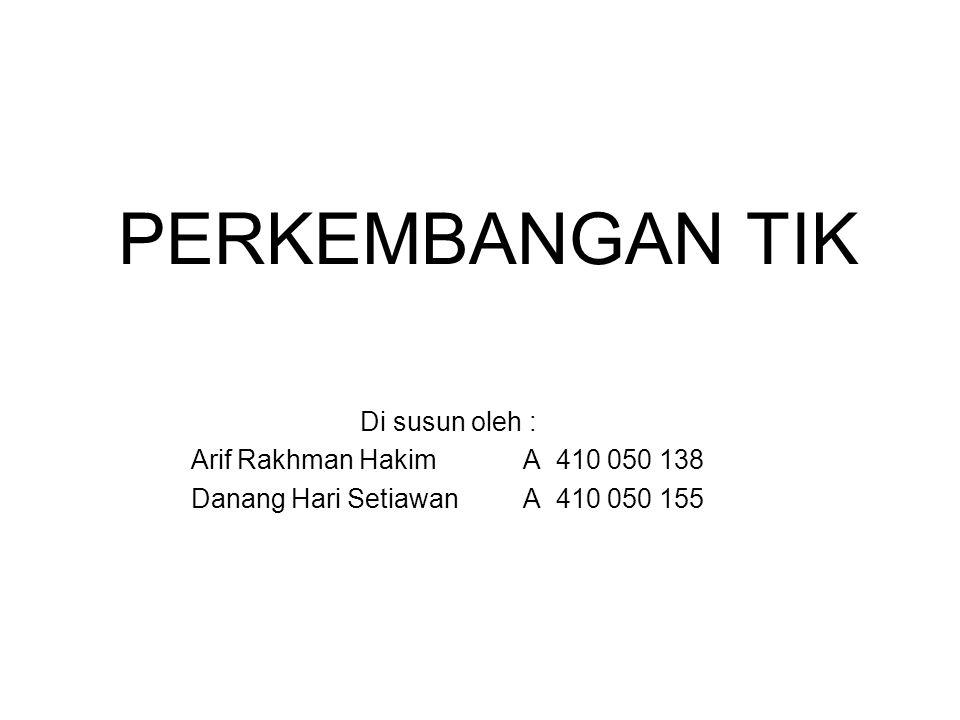 PERKEMBANGAN TIK Di susun oleh : Arif Rakhman Hakim A 410 050 138 Danang Hari Setiawan A 410 050 155