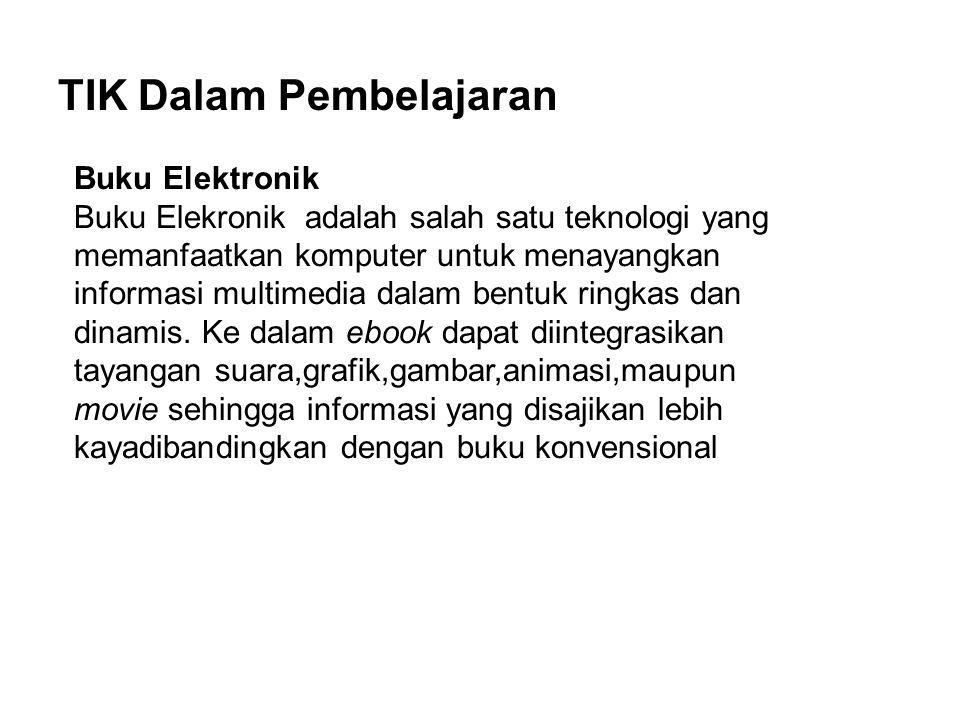 TIK Dalam Pembelajaran Buku Elektronik Buku Elekronik adalah salah satu teknologi yang memanfaatkan komputer untuk menayangkan informasi multimedia dalam bentuk ringkas dan dinamis.