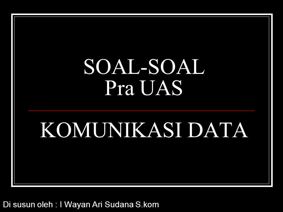 SOAL-SOAL Pra UAS KOMUNIKASI DATA Di susun oleh : I Wayan Ari Sudana S.kom