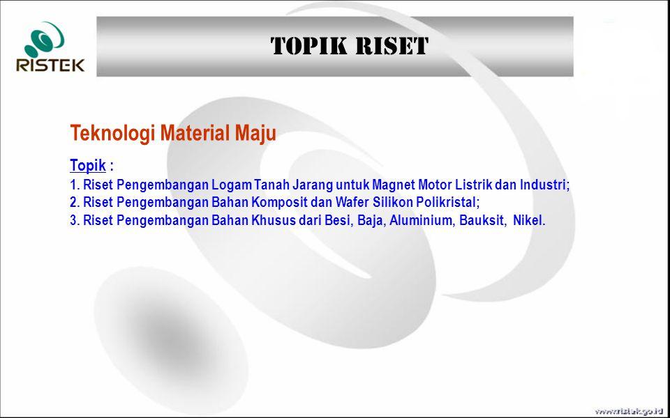 TOPIK RISET Teknologi Material Maju Topik : 1. Riset Pengembangan Logam Tanah Jarang untuk Magnet Motor Listrik dan Industri; 2. Riset Pengembangan Ba