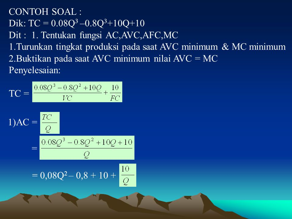 CONTOH SOAL : Dik: TC = 0.08Q 3 –0.8Q 3 +10Q+10 Dit : 1. Tentukan fungsi AC,AVC,AFC,MC 1.Turunkan tingkat produksi pada saat AVC minimum & MC minimum