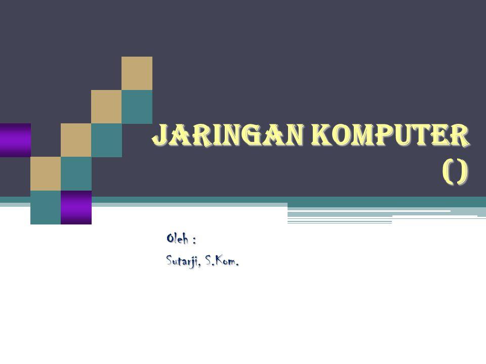 JARINGAN KOMPUTER () Oleh : Sutarji, S.Kom.