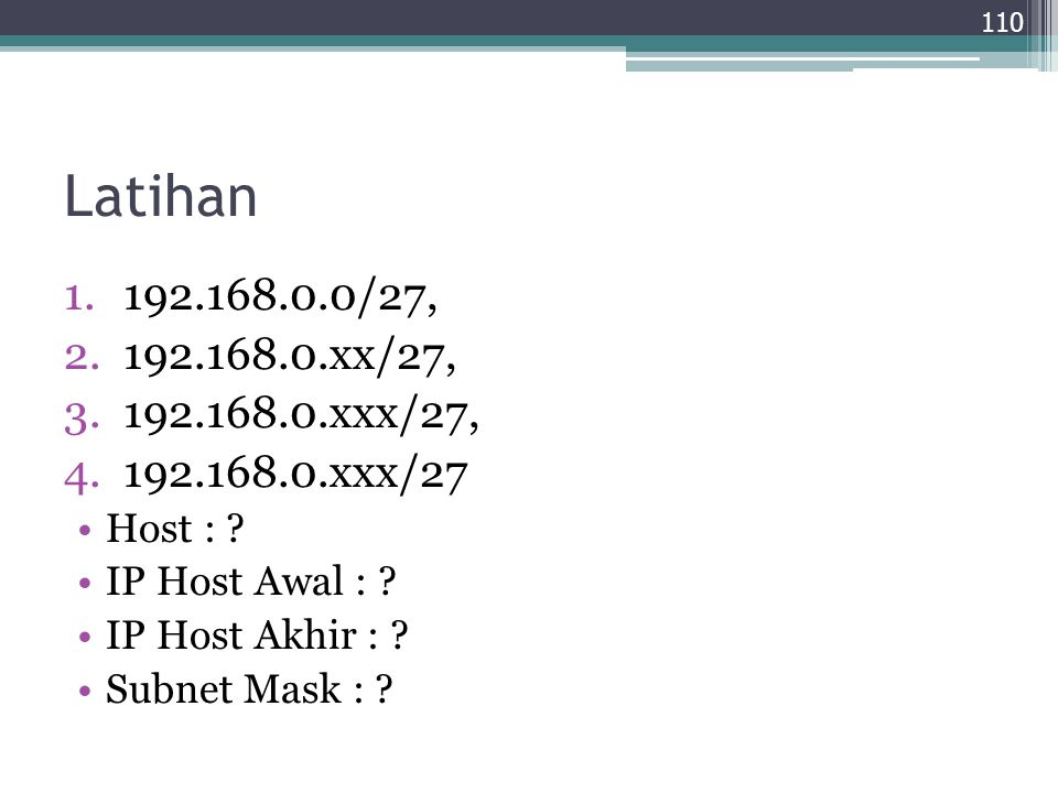 Latihan 1.192.168.0.0/27, 2.192.168.0.xx/27, 3.192.168.0.xxx/27, 4.192.168.0.xxx/27 Host : ? IP Host Awal : ? IP Host Akhir : ? Subnet Mask : ? 110