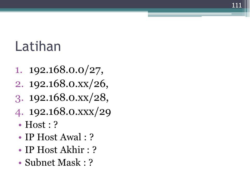 Latihan 1.192.168.0.0/27, 2.192.168.0.xx/26, 3.192.168.0.xx/28, 4.192.168.0.xxx/29 Host : ? IP Host Awal : ? IP Host Akhir : ? Subnet Mask : ? 111
