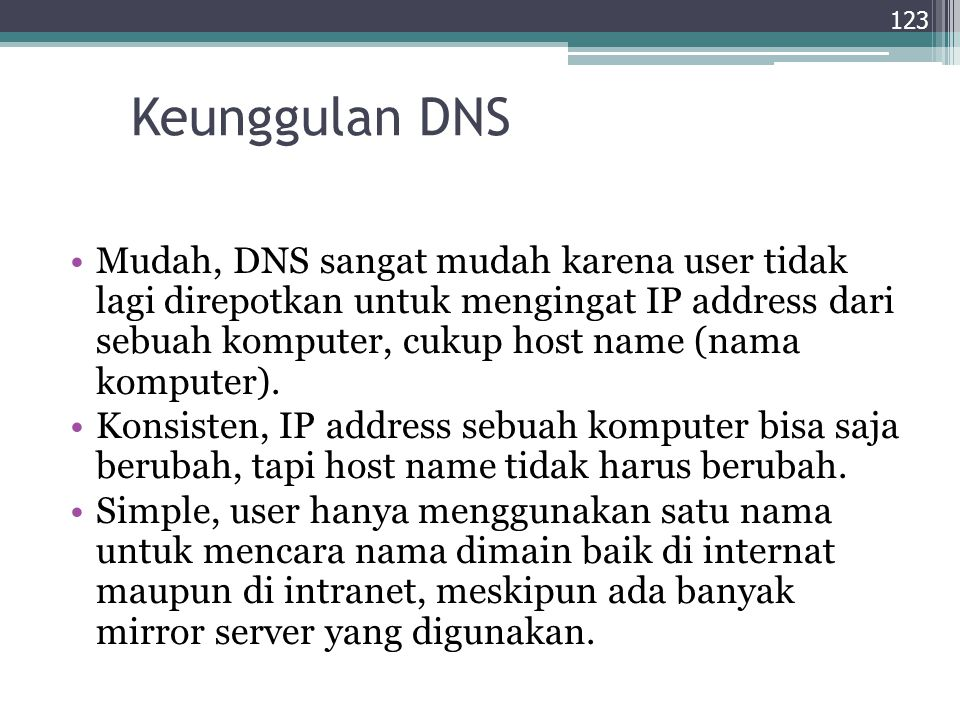 Keunggulan DNS Mudah, DNS sangat mudah karena user tidak lagi direpotkan untuk mengingat IP address dari sebuah komputer, cukup host name (nama komput