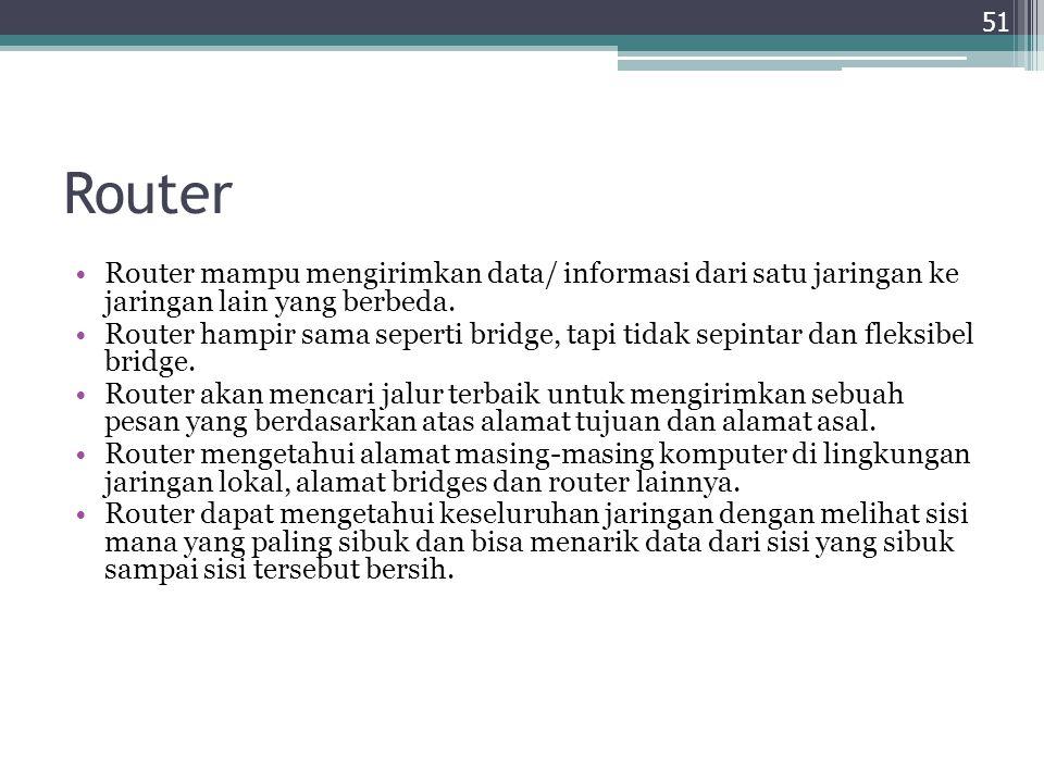 Router Router mampu mengirimkan data/ informasi dari satu jaringan ke jaringan lain yang berbeda. Router hampir sama seperti bridge, tapi tidak sepint