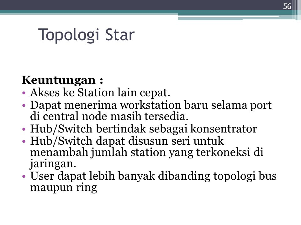 Topologi Star Keuntungan : Akses ke Station lain cepat. Dapat menerima workstation baru selama port di central node masih tersedia. Hub/Switch bertind