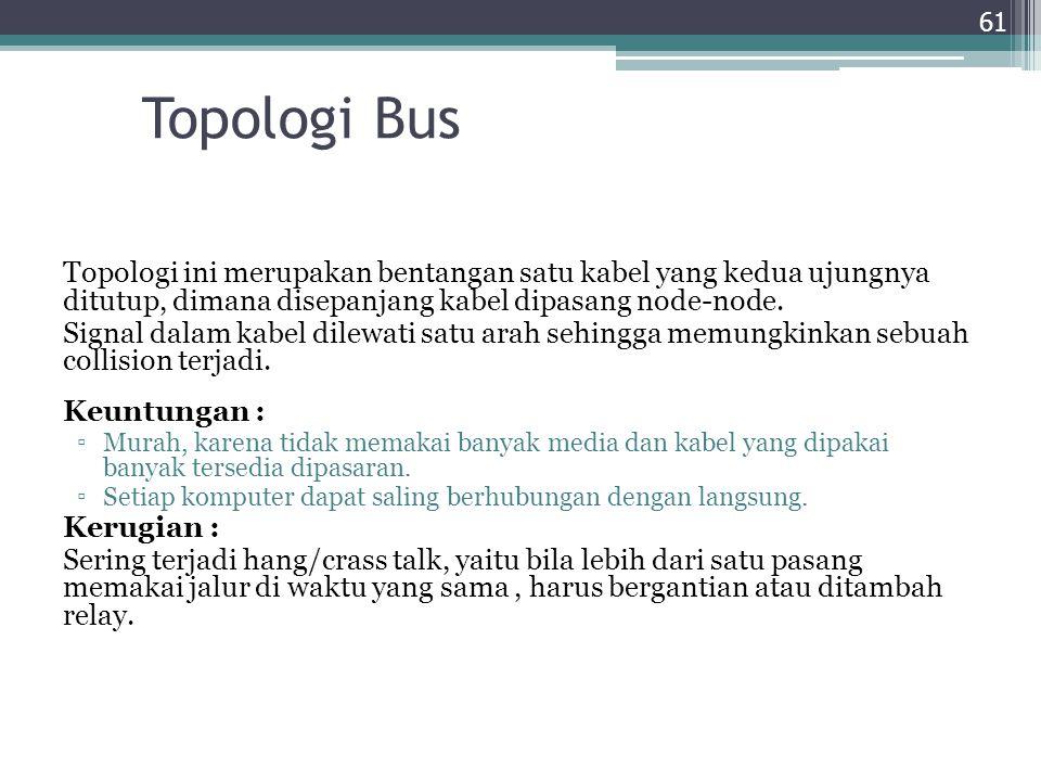 Topologi Bus Topologi ini merupakan bentangan satu kabel yang kedua ujungnya ditutup, dimana disepanjang kabel dipasang node-node. Signal dalam kabel