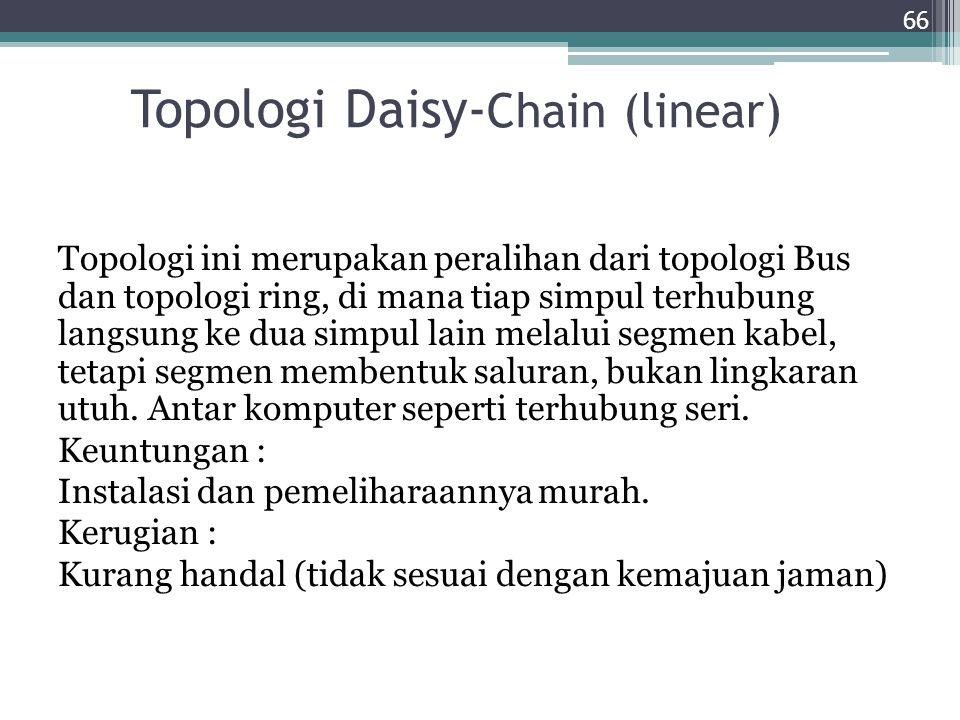 Topologi Daisy- Chain (linear) Topologi ini merupakan peralihan dari topologi Bus dan topologi ring, di mana tiap simpul terhubung langsung ke dua sim