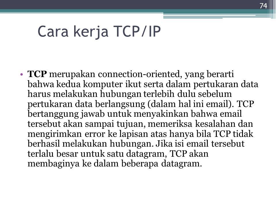 Cara kerja TCP/IP TCP merupakan connection-oriented, yang berarti bahwa kedua komputer ikut serta dalam pertukaran data harus melakukan hubungan terle
