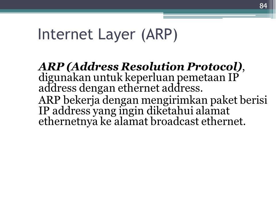 Internet Layer (ARP) ARP (Address Resolution Protocol), digunakan untuk keperluan pemetaan IP address dengan ethernet address. ARP bekerja dengan meng