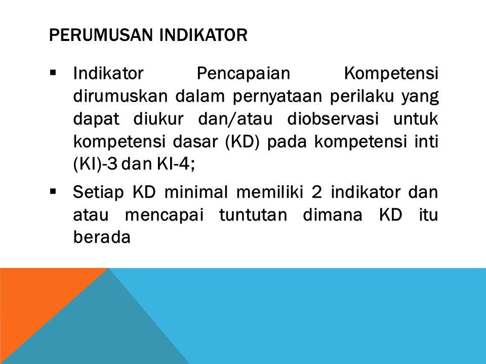 PERUMUSAN INDIKATOR  Indikator Pencapaian Kompetensi dirumuskan dalam pernyataan perilaku yang dapat diukur dan/atau diobservasi untuk kompetensi das