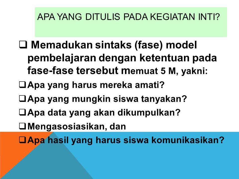 APA YANG DITULIS PADA KEGIATAN INTI?  Memadukan sintaks (fase) model pembelajaran dengan ketentuan pada fase-fase tersebut m emuat 5 M, yakni:  Apa