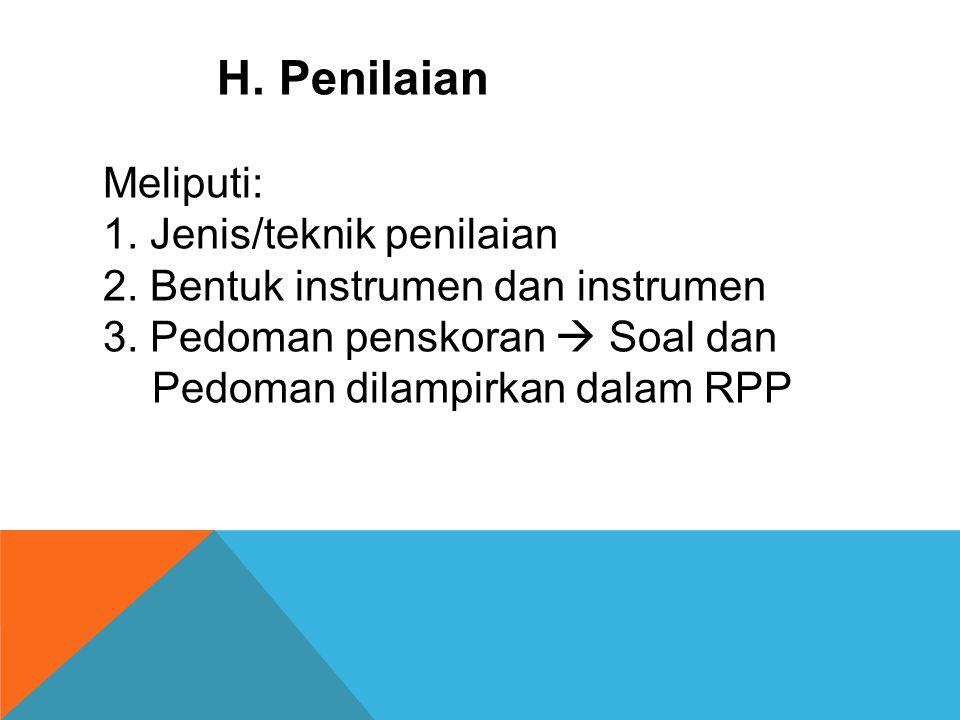 H. Penilaian Meliputi: 1. Jenis/teknik penilaian 2. Bentuk instrumen dan instrumen 3. Pedoman penskoran  Soal dan Pedoman dilampirkan dalam RPP