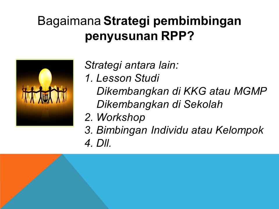 Strategi antara lain: 1. Lesson Studi Dikembangkan di KKG atau MGMP Dikembangkan di Sekolah 2. Workshop 3. Bimbingan Individu atau Kelompok 4. Dll. Ba