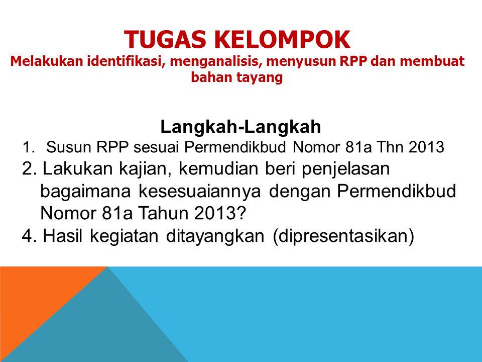 Langkah-Langkah 1.Susun RPP sesuai Permendikbud Nomor 81a Thn 2013 2. Lakukan kajian, kemudian beri penjelasan bagaimana kesesuaiannya dengan Permendi