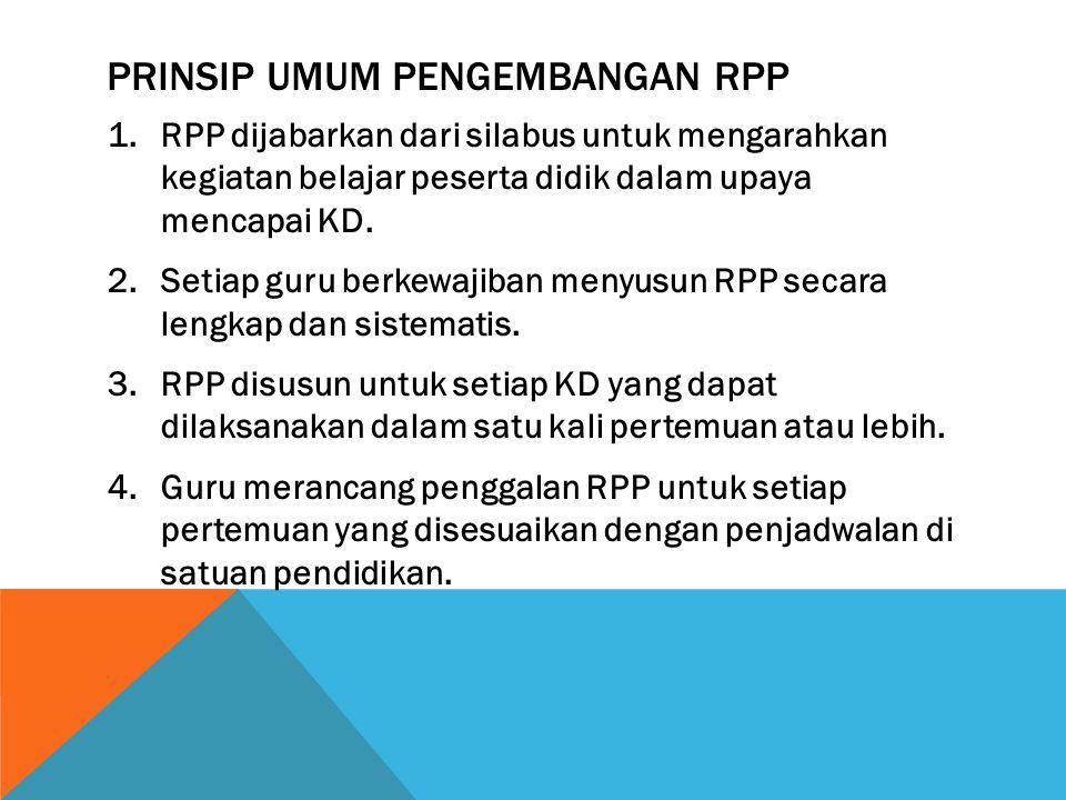 PRINSIP UMUM PENGEMBANGAN RPP 1.RPP dijabarkan dari silabus untuk mengarahkan kegiatan belajar peserta didik dalam upaya mencapai KD. 2.Setiap guru be