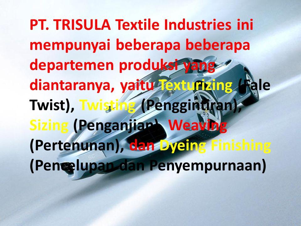 PT. TRISULA Textile Industries ini mempunyai beberapa beberapa departemen produksi yang diantaranya, yaitu Texturizing (Fale Twist), Twisting (Penggin