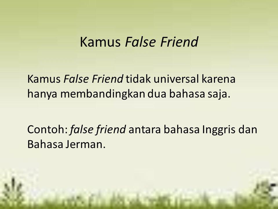 Kamus False Friend Kamus False Friend tidak universal karena hanya membandingkan dua bahasa saja. Contoh: false friend antara bahasa Inggris dan Bahas