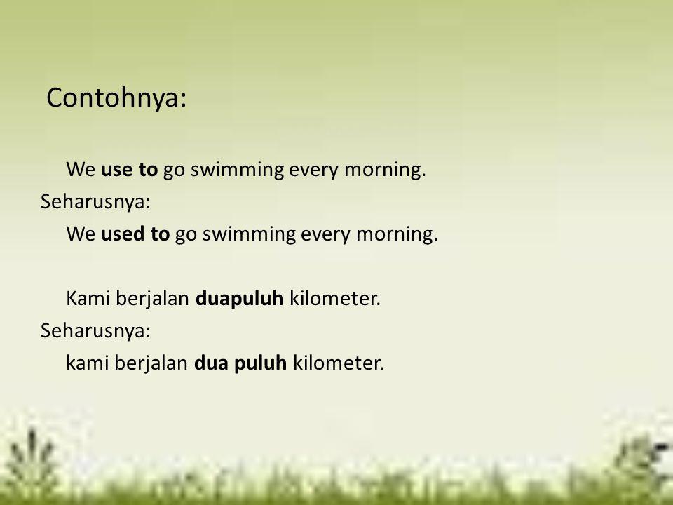 Contohnya: We use to go swimming every morning. Seharusnya: We used to go swimming every morning. Kami berjalan duapuluh kilometer. Seharusnya: kami b