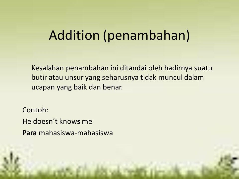 Addition (penambahan) Kesalahan penambahan ini ditandai oleh hadirnya suatu butir atau unsur yang seharusnya tidak muncul dalam ucapan yang baik dan b