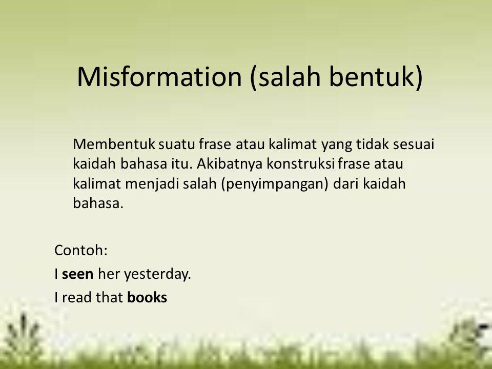 Misformation (salah bentuk) Membentuk suatu frase atau kalimat yang tidak sesuai kaidah bahasa itu. Akibatnya konstruksi frase atau kalimat menjadi sa
