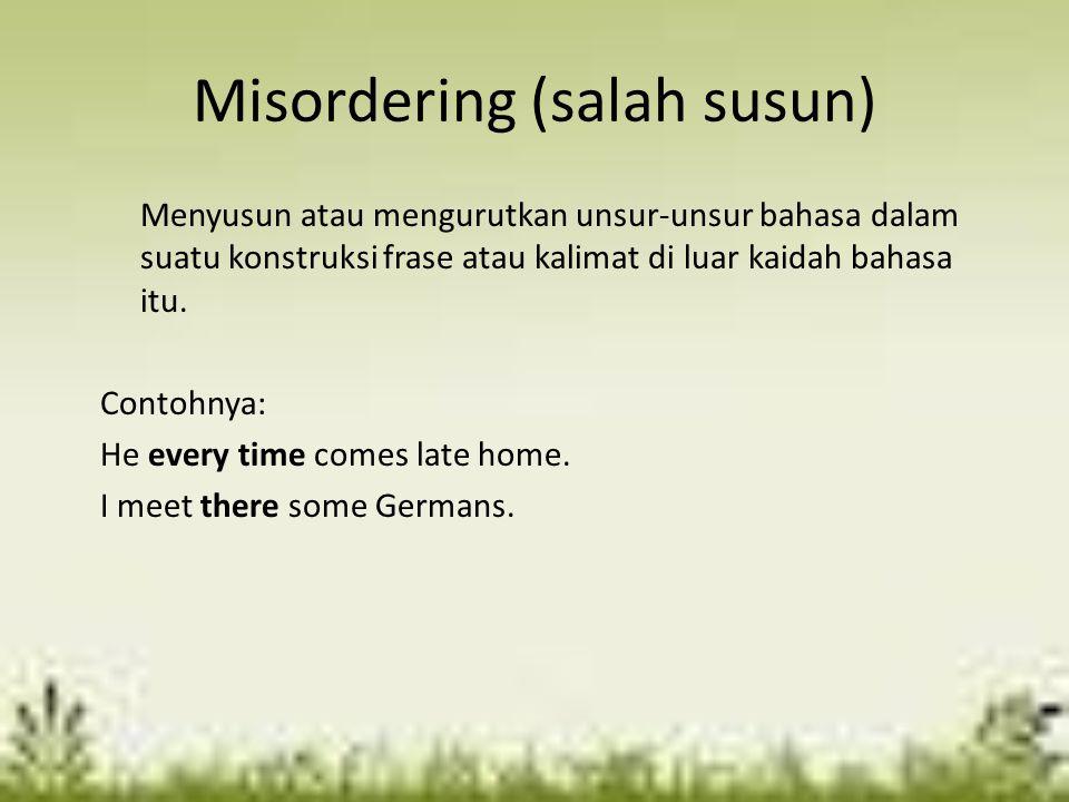 Misordering (salah susun) Menyusun atau mengurutkan unsur-unsur bahasa dalam suatu konstruksi frase atau kalimat di luar kaidah bahasa itu. Contohnya: