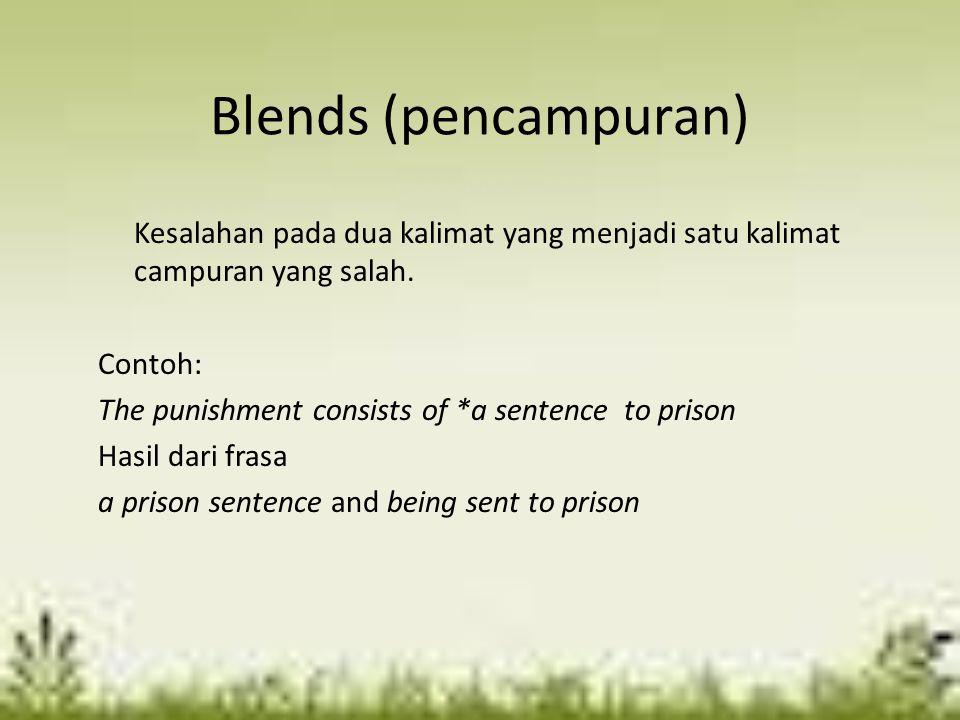 Blends (pencampuran) Kesalahan pada dua kalimat yang menjadi satu kalimat campuran yang salah. Contoh: The punishment consists of *a sentence to priso