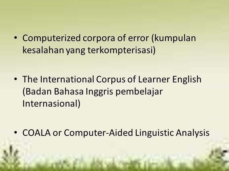 Computerized corpora of error (kumpulan kesalahan yang terkompterisasi) The International Corpus of Learner English (Badan Bahasa Inggris pembelajar I