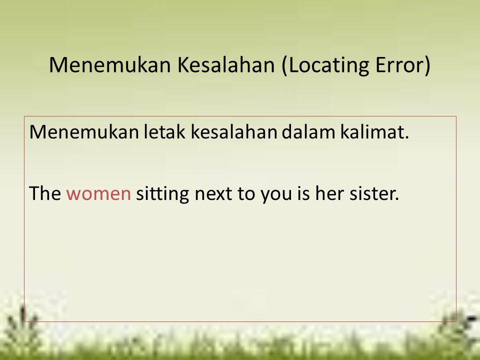 Menemukan Kesalahan (Locating Error) Menemukan letak kesalahan dalam kalimat. The women sitting next to you is her sister.