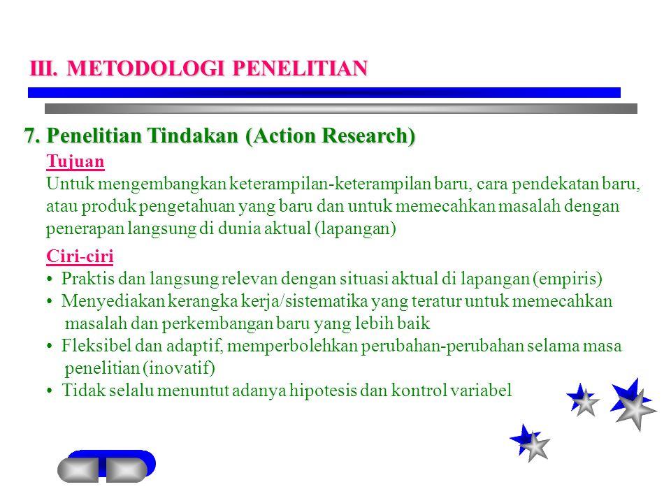 7. Penelitian Tindakan (Action Research) Tujuan Untuk mengembangkan keterampilan-keterampilan baru, cara pendekatan baru, atau produk pengetahuan yang