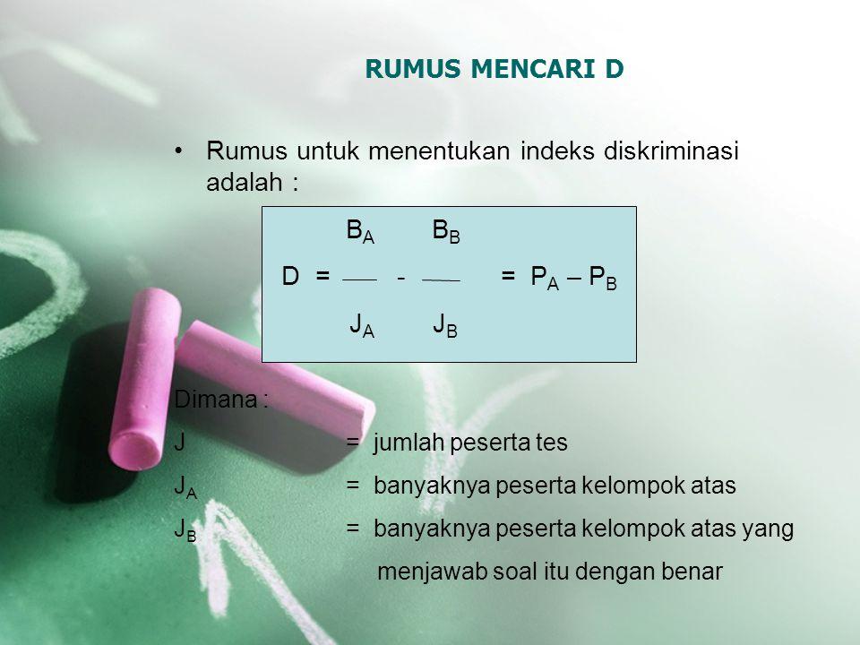 RUMUS MENCARI D Rumus untuk menentukan indeks diskriminasi adalah : B A B B D = - = P A – P B J A J B Dimana : J= jumlah peserta tes J A = banyaknya p