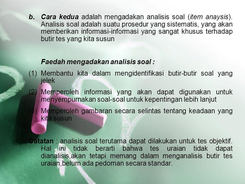 b.Cara kedua adalah mengadakan analisis soal (item anaysis). Analisis soal adalah suatu prosedur yang sistematis, yang akan memberikan informasi-infor