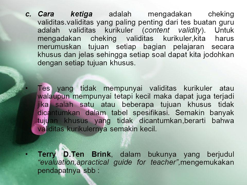 c.Cara ketiga adalah mengadakan cheking validitas.validitas yang paling penting dari tes buatan guru adalah validitas kurikuler (content validity). Un