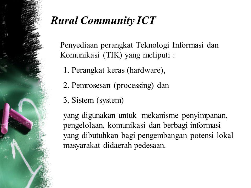 Rural Community ICT Penyediaan perangkat Teknologi Informasi dan Komunikasi (TIK) yang meliputi : 1. Perangkat keras (hardware), 2. Pemrosesan (proces