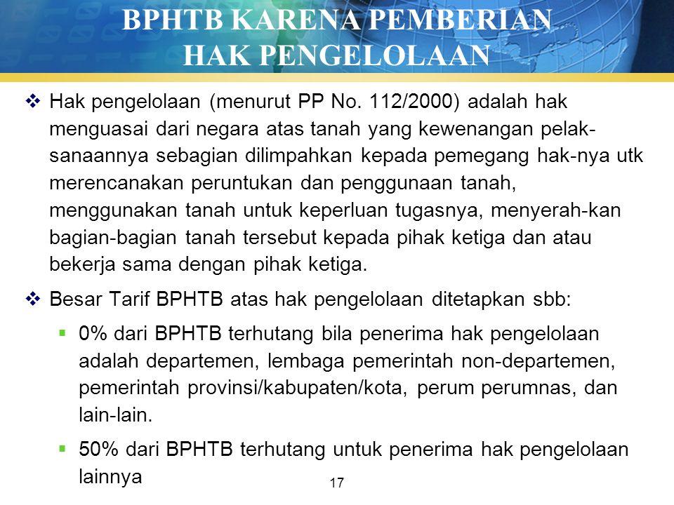 17 BPHTB KARENA PEMBERIAN HAK PENGELOLAAN  Hak pengelolaan (menurut PP No. 112/2000) adalah hak menguasai dari negara atas tanah yang kewenangan pela