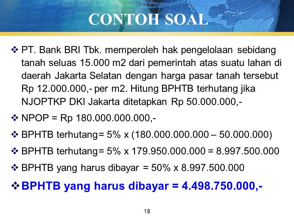 18 CONTOH SOAL  PT. Bank BRI Tbk. memperoleh hak pengelolaan sebidang tanah seluas 15.000 m2 dari pemerintah atas suatu lahan di daerah Jakarta Selat