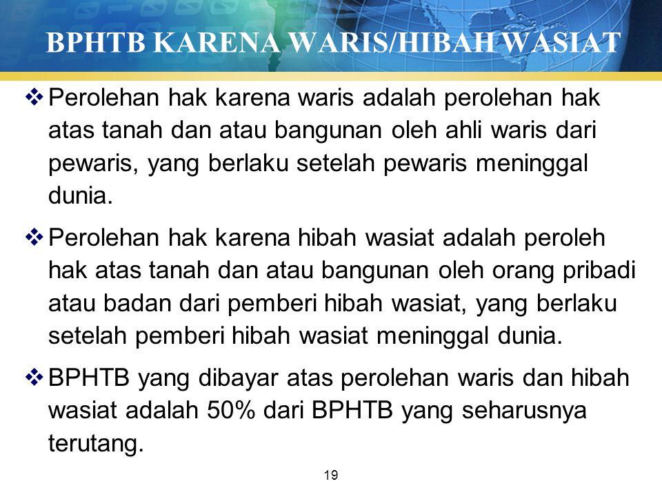 19 BPHTB KARENA WARIS/HIBAH WASIAT  Perolehan hak karena waris adalah perolehan hak atas tanah dan atau bangunan oleh ahli waris dari pewaris, yang berlaku setelah pewaris meninggal dunia.