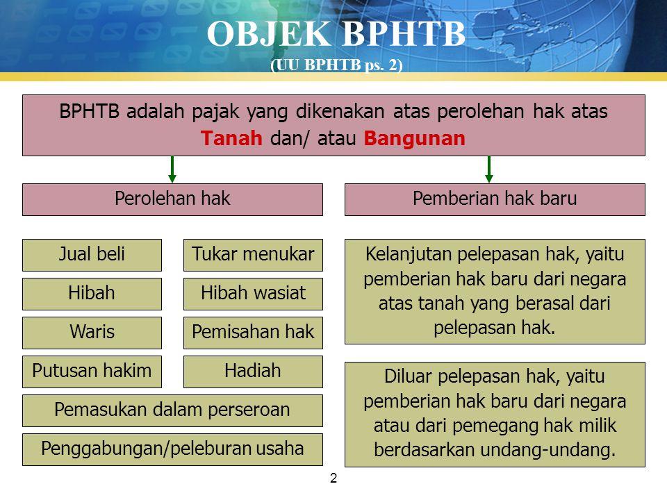 2 OBJEK BPHTB (UU BPHTB ps. 2) BPHTB adalah pajak yang dikenakan atas perolehan hak atas Tanah dan/ atau Bangunan Perolehan hakPemberian hak baru Jual