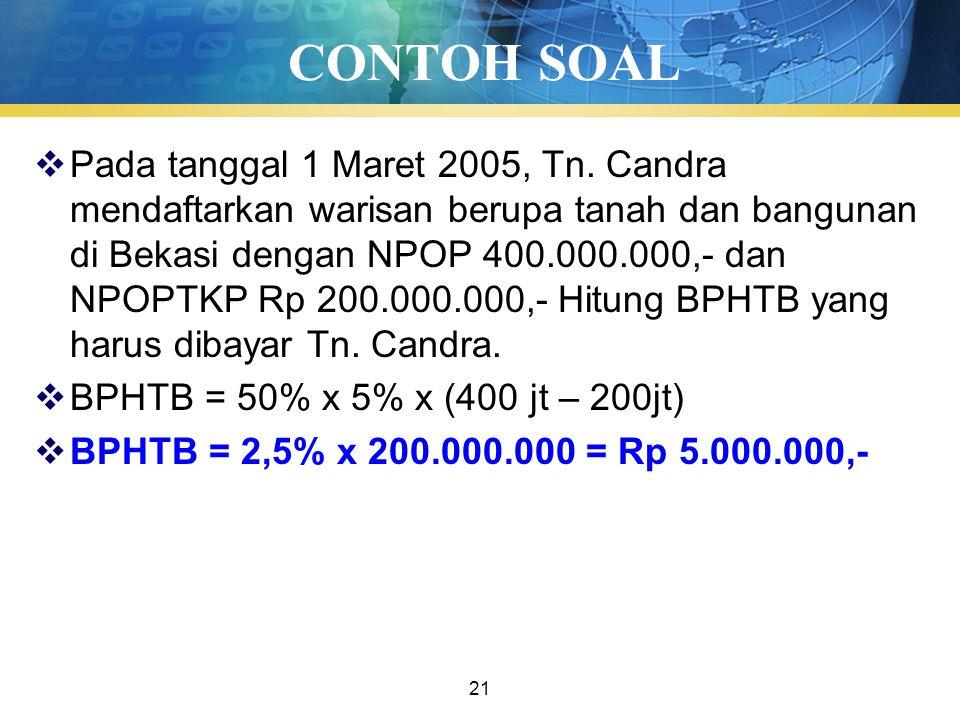 21 CONTOH SOAL  Pada tanggal 1 Maret 2005, Tn. Candra mendaftarkan warisan berupa tanah dan bangunan di Bekasi dengan NPOP 400.000.000,- dan NPOPTKP