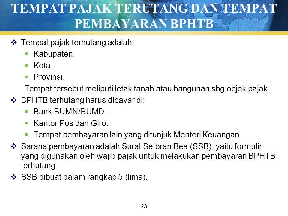 23 TEMPAT PAJAK TERUTANG DAN TEMPAT PEMBAYARAN BPHTB  Tempat pajak terhutang adalah:  Kabupaten.  Kota.  Provinsi. Tempat tersebut meliputi letak