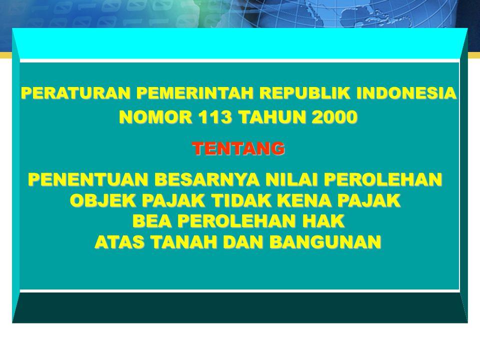 PERATURAN PEMERINTAH REPUBLIK INDONESIA NOMOR 113 TAHUN 2000 TENTANG PENENTUAN BESARNYA NILAI PEROLEHAN OBJEK PAJAK TIDAK KENA PAJAK BEA PEROLEHAN HAK