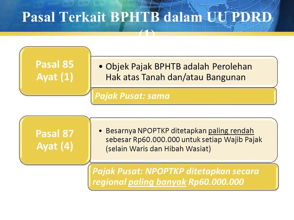 Pasal Terkait BPHTB dalam UU PDRD (1) Objek Pajak BPHTB adalah Perolehan Hak atas Tanah dan/atau Bangunan Pasal 85 Ayat (1) Pajak Pusat: sama Besarnya NPOPTKP ditetapkan paling rendah sebesar Rp60.000.000 untuk setiap Wajib Pajak (selain Waris dan Hibah Wasiat) Pasal 87 Ayat (4) Pajak Pusat: NPOPTKP ditetapkan secara regional paling banyak Rp60.000.000